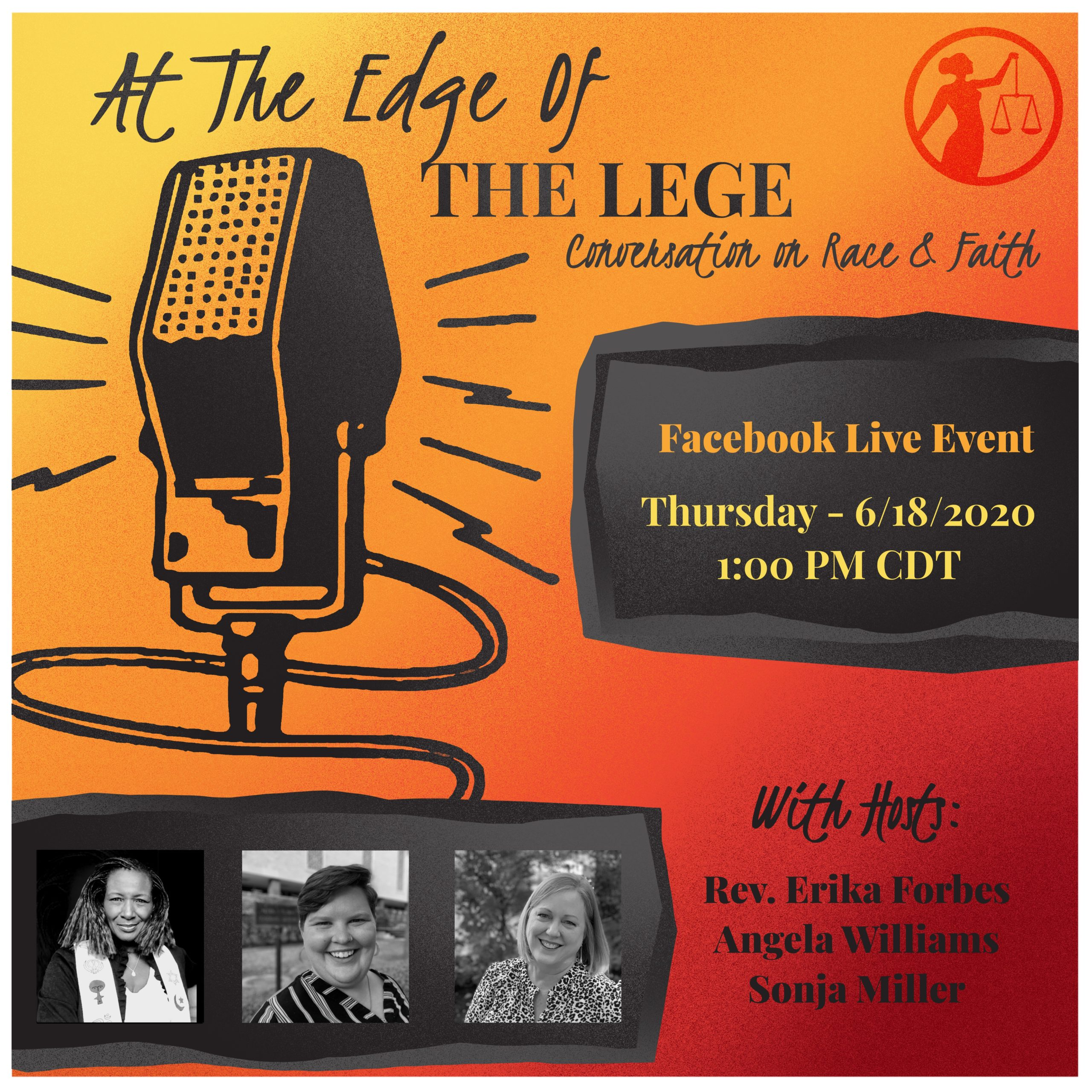 At the Edge of the Lege: Conversation on Race and Faith Facebook Live Event Thursday 6/18/2020 1:00pm CDT With Hosts: Rev. Erika Forbes Angela Williams Sonja Miller