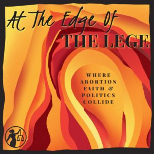 At the Edge of Lege: Where Abortion, Faith, and Politics Collide podcast cover art