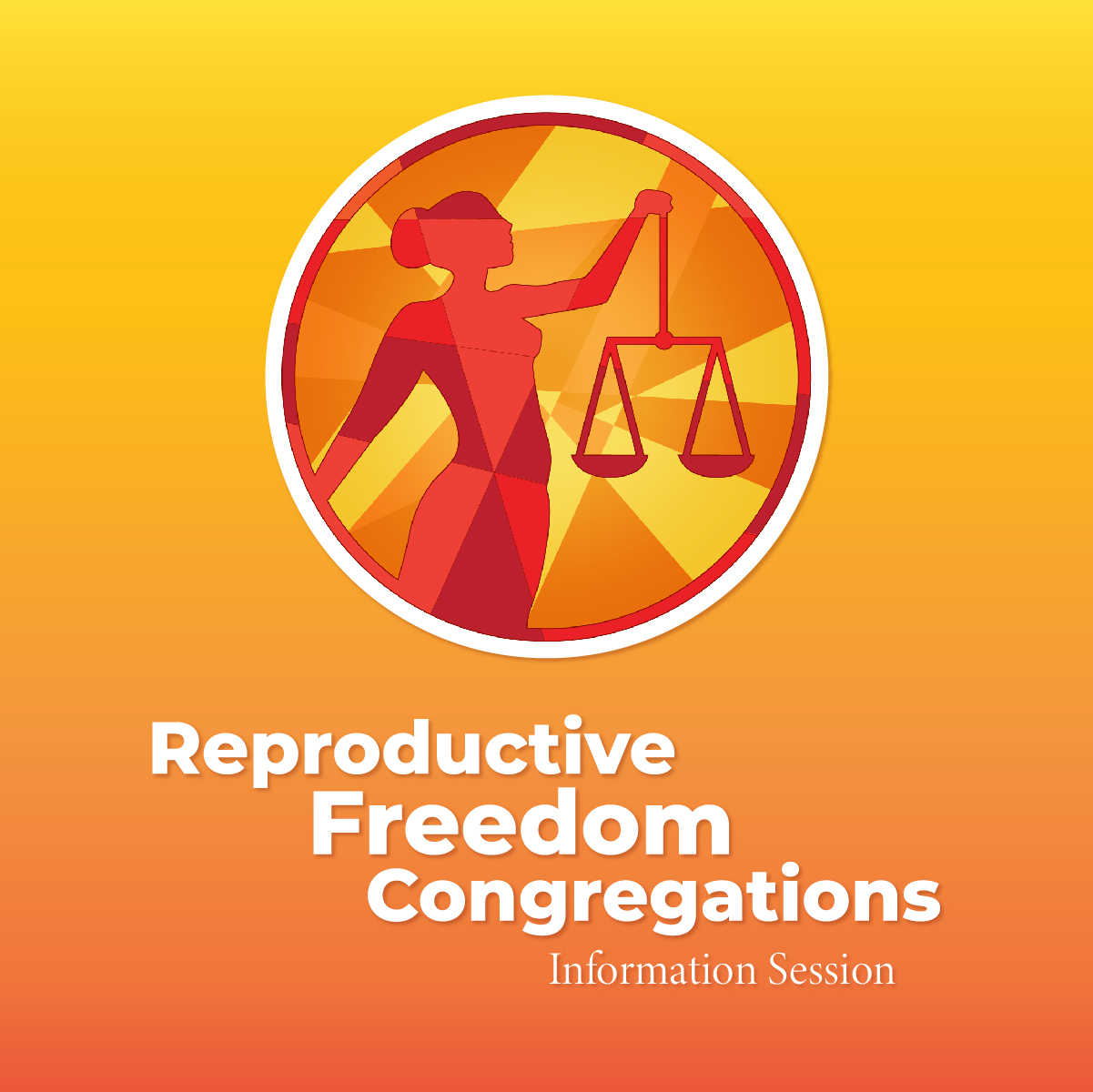 Image of Reproductive Freedom Congregations Logo - a silhouette of a woman holding justice scales with red, orange, and yellow stained glass panels in a circle. The logo is on a square of orange-yellow gradient. Text: Reproductive Freedom Congregations Information Session